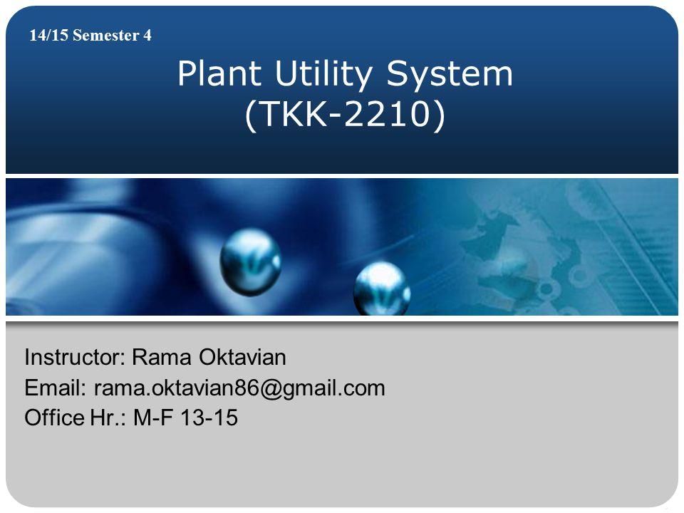 Plant Utility System (TKK-2210) 14/15 Semester 4 Instructor: Rama Oktavian Email: rama.oktavian86@gmail.com Office Hr.: M-F 13-15