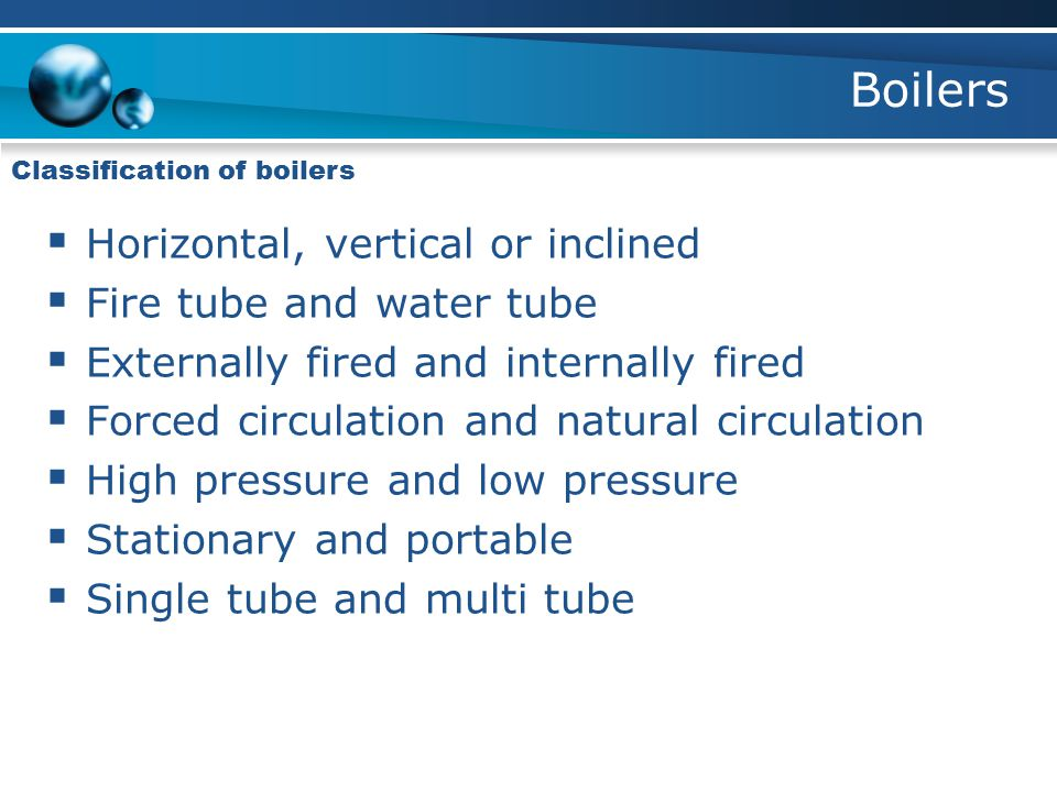 Boilers Classification of boilers  Horizontal, vertical or inclined  Fire tube and water tube  Externally fired and internally fired  Forced circu