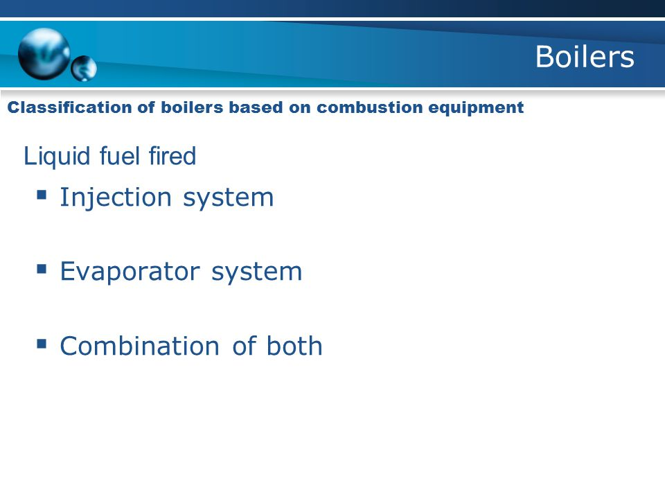 Boilers Classification of boilers based on combustion equipment Liquid fuel fired  Injection system  Evaporator system  Combination of both