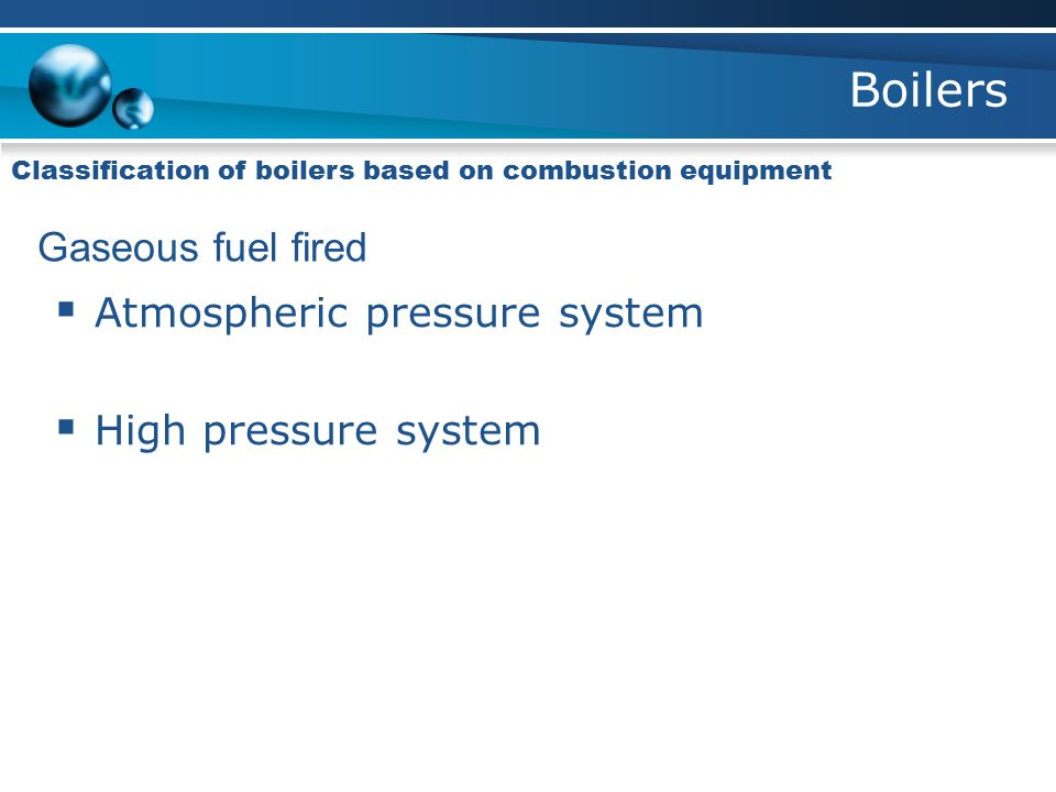 Boilers Classification of boilers based on combustion equipment Gaseous fuel fired  Atmospheric pressure system  High pressure system