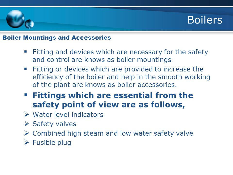 Boilers Boiler Mountings and Accessories  Fitting and devices which are necessary for the safety and control are knows as boiler mountings  Fitting or devices which are provided to increase the efficiency of the boiler and help in the smooth working of the plant are knows as boiler accessories.