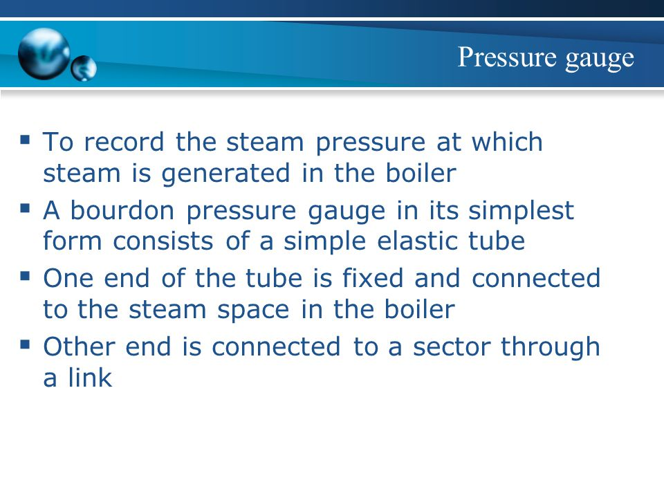 Pressure gauge  To record the steam pressure at which steam is generated in the boiler  A bourdon pressure gauge in its simplest form consists of a simple elastic tube  One end of the tube is fixed and connected to the steam space in the boiler  Other end is connected to a sector through a link