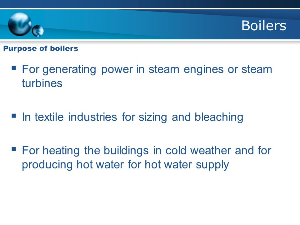 Boilers Purpose of boilers  For generating power in steam engines or steam turbines  In textile industries for sizing and bleaching  For heating the buildings in cold weather and for producing hot water for hot water supply