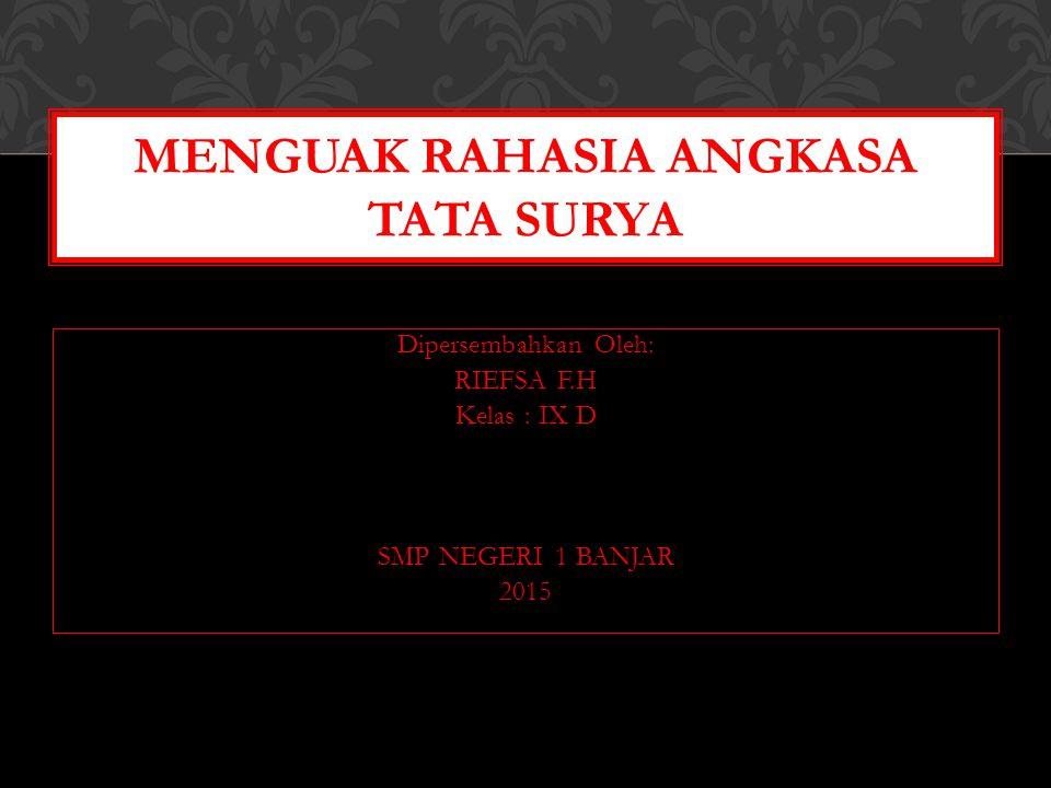 Dipersembahkan Oleh: RIEFSA F.H Kelas : IX D SMP NEGERI 1 BANJAR 2015 MENGUAK RAHASIA ANGKASA TATA SURYA