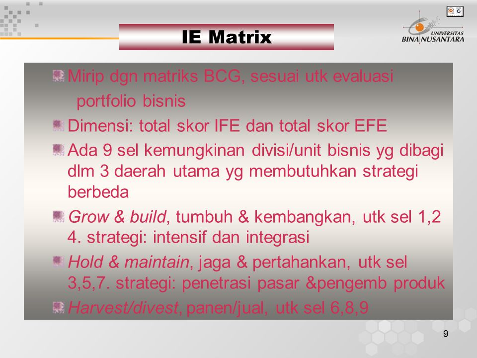 9 IE Matrix Mirip dgn matriks BCG, sesuai utk evaluasi portfolio bisnis Dimensi: total skor IFE dan total skor EFE Ada 9 sel kemungkinan divisi/unit bisnis yg dibagi dlm 3 daerah utama yg membutuhkan strategi berbeda Grow & build, tumbuh & kembangkan, utk sel 1,2 4.