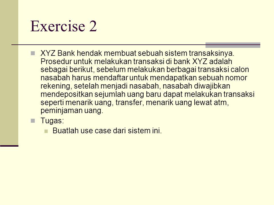 Exercise 2 XYZ Bank hendak membuat sebuah sistem transaksinya. Prosedur untuk melakukan transaksi di bank XYZ adalah sebagai berikut, sebelum melakuka