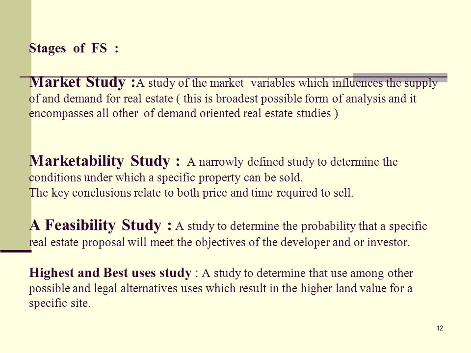 12 Stages of FS : Market Study : A study of the market variables which influences the supply of and demand for real estate ( this is broadest possible form of analysis and it encompasses all other of demand oriented real estate studies ) Marketability Study : A narrowly defined study to determine the conditions under which a specific property can be sold.