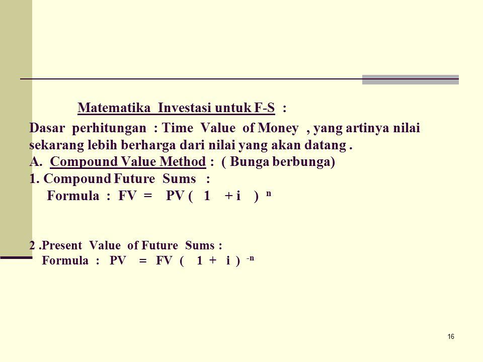 16 Matematika Investasi untuk F-S : Dasar perhitungan : Time Value of Money, yang artinya nilai sekarang lebih berharga dari nilai yang akan datang.