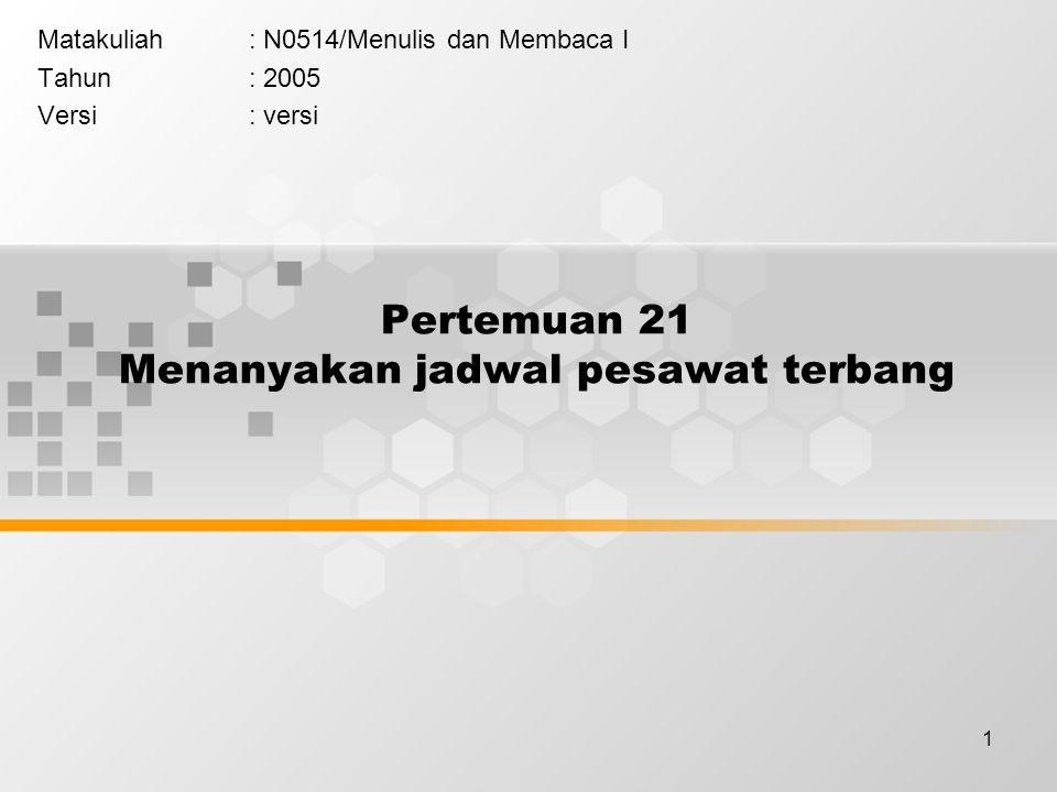 1 Pertemuan 21 Menanyakan jadwal pesawat terbang Matakuliah: N0514/Menulis dan Membaca I Tahun: 2005 Versi: versi