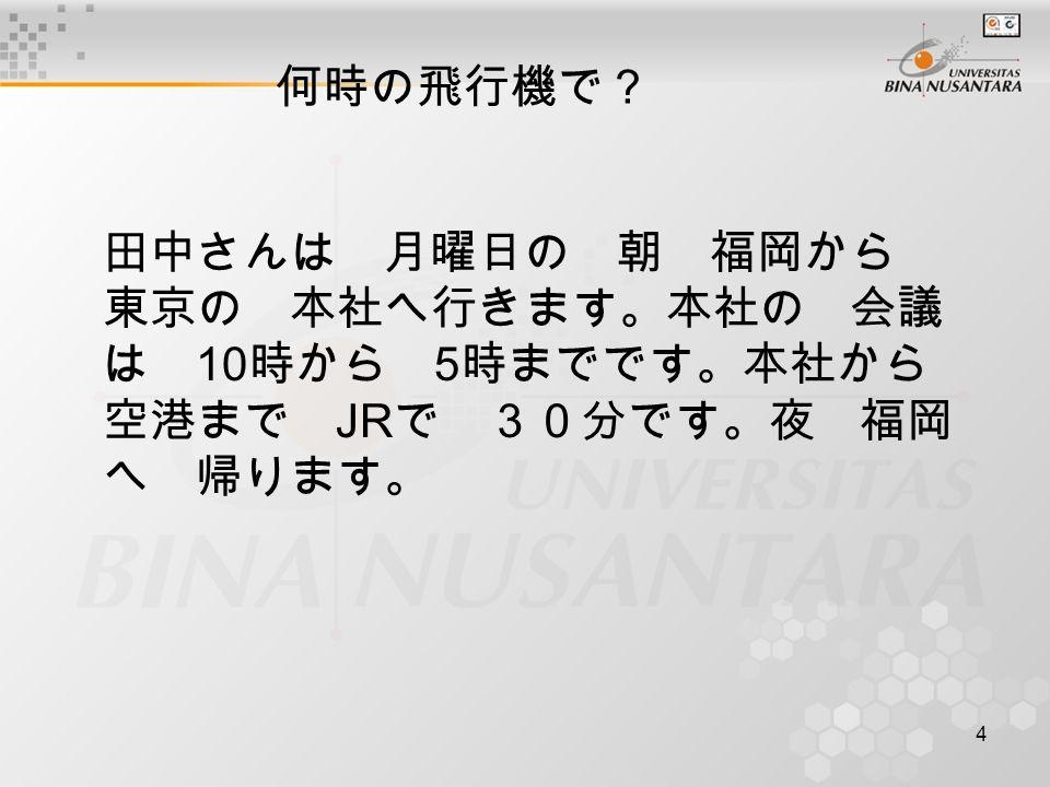 4 何時の飛行機で? 田中さんは 月曜日の 朝 福岡から 東京の 本社へ行きます。本社の 会議 は 10 時から 5 時までです。本社から 空港まで JR で 30分です。夜 福岡 へ 帰ります。