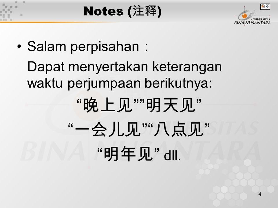 4 Notes ( 注释 ) Salam perpisahan : Dapat menyertakan keterangan waktu perjumpaan berikutnya: 晚上见 明天见 一会儿见 八点见 明年见 dll.