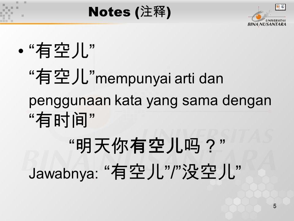 5 Notes ( 注释 ) 有空儿 有空儿 mempunyai arti dan penggunaan kata yang sama dengan 有时间 明天你有空儿吗? Jawabnya: 有空儿 / 没空儿
