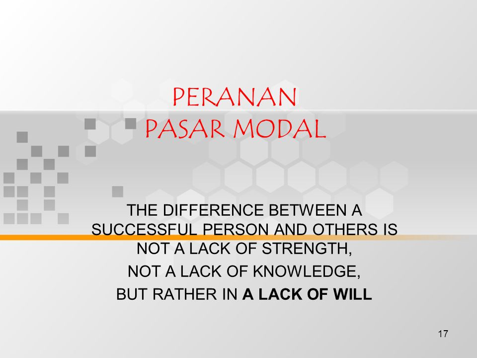 17 PERANAN PASAR MODAL THE DIFFERENCE BETWEEN A SUCCESSFUL PERSON AND OTHERS IS NOT A LACK OF STRENGTH, NOT A LACK OF KNOWLEDGE, BUT RATHER IN A LACK