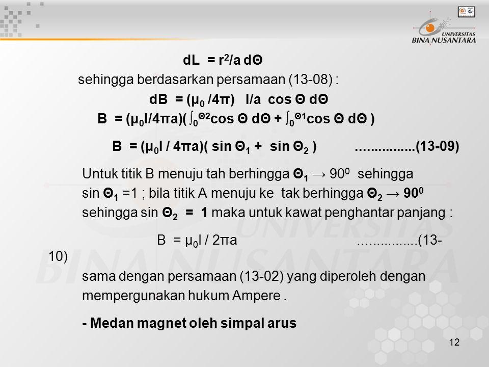 12 dL = r 2 /a dΘ sehingga berdasarkan persamaan (13-08) : dB = (μ 0 /4π) I/a cos Θ dΘ B = (μ 0 I/4πa)( ∫ 0 Θ2 cos Θ dΘ + ∫ 0 Θ1 cos Θ dΘ ) B = (μ 0 I