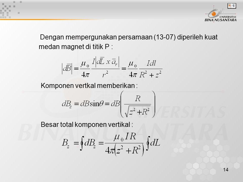 14 Dengan mempergunakan persamaan (13-07) diperileh kuat medan magnet di titik P : Komponen vertkal memberikan : Besar total komponen vertikal :