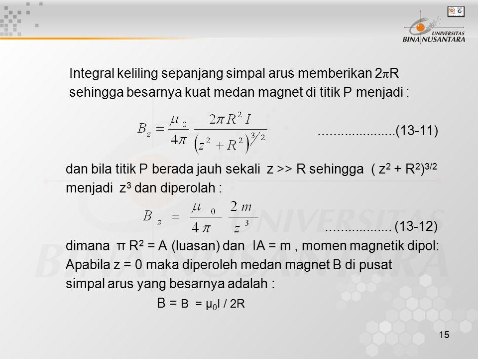 15 Integral keliling sepanjang simpal arus memberikan 2 π R sehingga besarnya kuat medan magnet di titik P menjadi :.....................(13-11) dan b