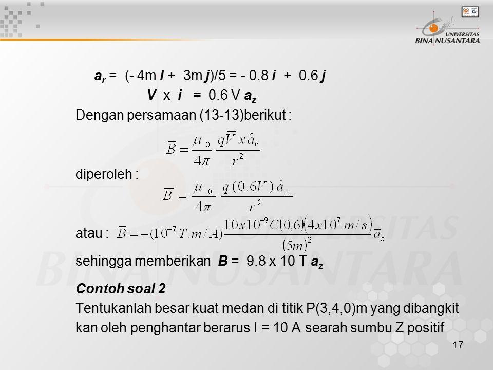 17 a r = (- 4m I + 3m j)/5 = - 0.8 i + 0.6 j V x i = 0.6 V a z Dengan persamaan (13-13)berikut : diperoleh : atau : sehingga memberikan B = 9.8 x 10 T