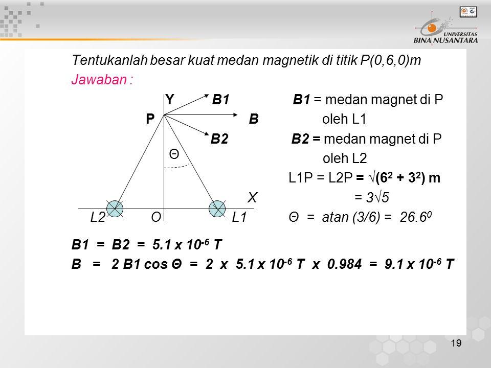 19 Tentukanlah besar kuat medan magnetik di titik P(0,6,0)m Jawaban : Y B1 B1 = medan magnet di P P B oleh L1 B2 B2 = medan magnet di P oleh L2 L1P =