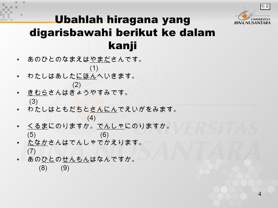 4 Ubahlah hiragana yang digarisbawahi berikut ke dalam kanji あのひとのなまえはやまださんです。 (1) わたしはあしたにほんへいきます。 (2) きむらさんはきょうやすみです。 (3) わたしはともだちとさんにんでえいがをみます。 (4) くるまにのりますか。でんしゃにのりますか。 (5)(6) たなかさんはでんしゃでかえります。 (7) あのひとのせんもんはなんですか。 (8) (9)