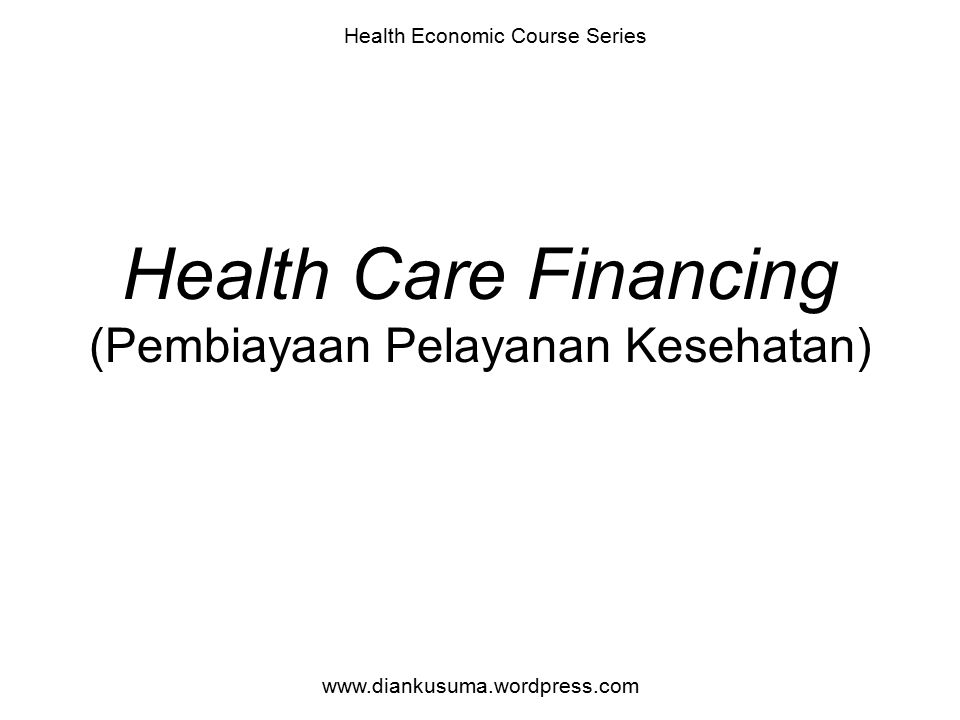 Health Care Financing (Pembiayaan Pelayanan Kesehatan) Health Economic Course Series www.diankusuma.wordpress.com