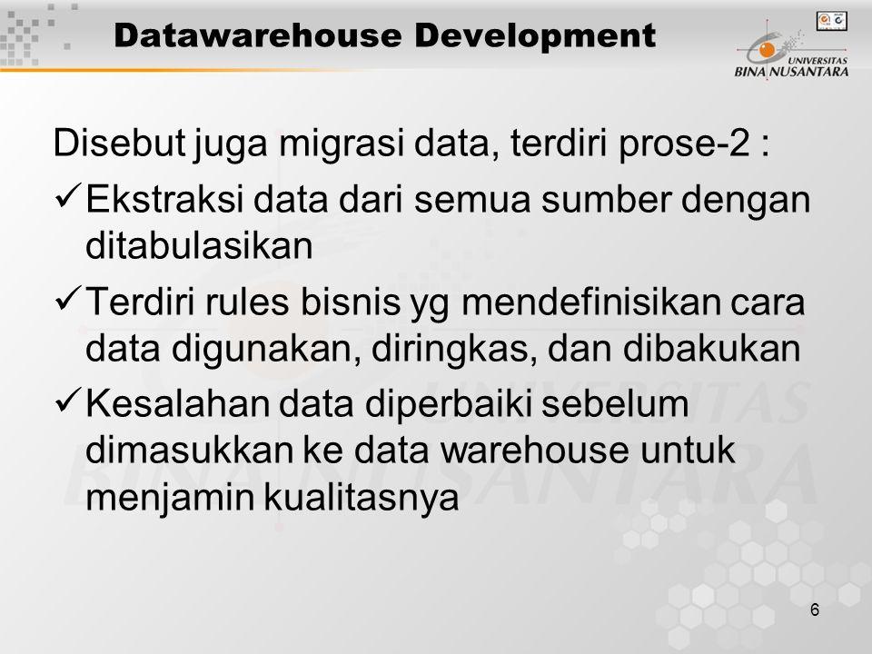 6 Datawarehouse Development Disebut juga migrasi data, terdiri prose-2 : Ekstraksi data dari semua sumber dengan ditabulasikan Terdiri rules bisnis yg mendefinisikan cara data digunakan, diringkas, dan dibakukan Kesalahan data diperbaiki sebelum dimasukkan ke data warehouse untuk menjamin kualitasnya