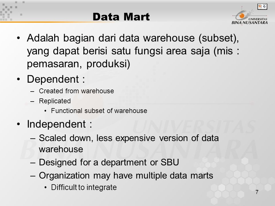 7 Data Mart Adalah bagian dari data warehouse (subset), yang dapat berisi satu fungsi area saja (mis : pemasaran, produksi) Dependent : –Created from warehouse –Replicated Functional subset of warehouse Independent : –Scaled down, less expensive version of data warehouse –Designed for a department or SBU –Organization may have multiple data marts Difficult to integrate