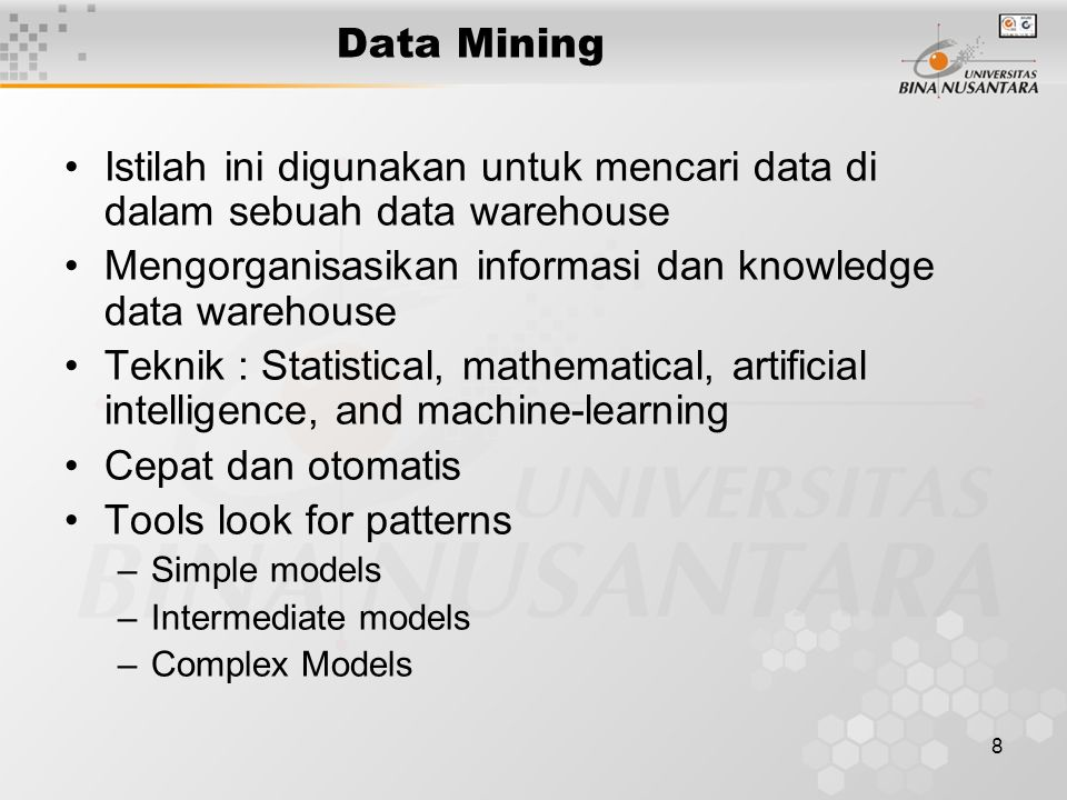 8 Data Mining Istilah ini digunakan untuk mencari data di dalam sebuah data warehouse Mengorganisasikan informasi dan knowledge data warehouse Teknik : Statistical, mathematical, artificial intelligence, and machine-learning Cepat dan otomatis Tools look for patterns –Simple models –Intermediate models –Complex Models
