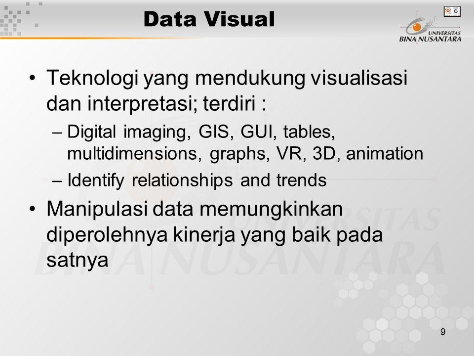 9 Data Visual Teknologi yang mendukung visualisasi dan interpretasi; terdiri : –Digital imaging, GIS, GUI, tables, multidimensions, graphs, VR, 3D, animation –Identify relationships and trends Manipulasi data memungkinkan diperolehnya kinerja yang baik pada satnya
