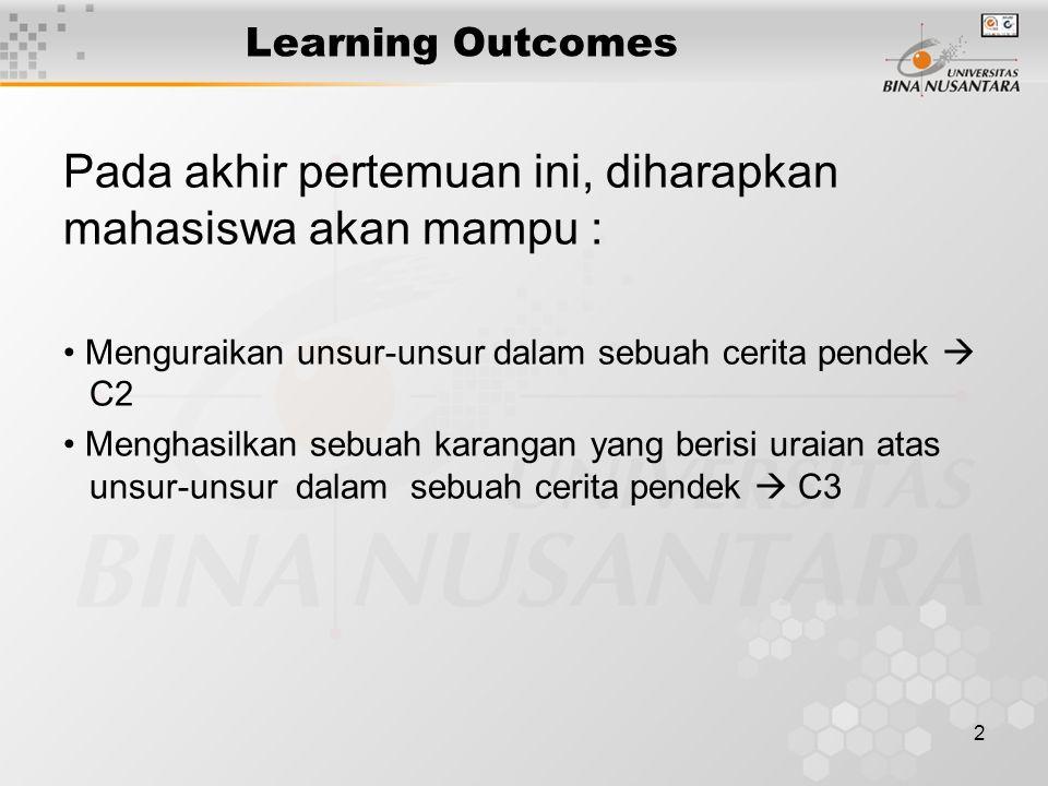 2 Learning Outcomes Pada akhir pertemuan ini, diharapkan mahasiswa akan mampu : Menguraikan unsur-unsur dalam sebuah cerita pendek  C2 Menghasilkan sebuah karangan yang berisi uraian atas unsur-unsur dalam sebuah cerita pendek  C3