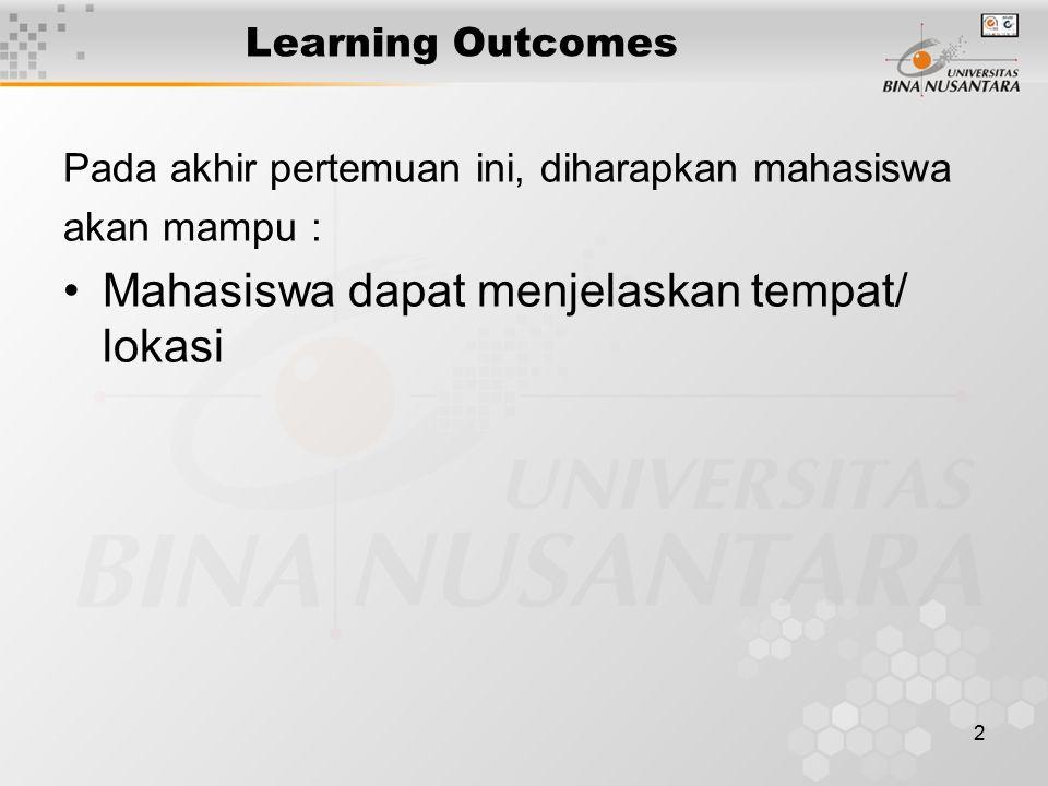 2 Learning Outcomes Pada akhir pertemuan ini, diharapkan mahasiswa akan mampu : Mahasiswa dapat menjelaskan tempat/ lokasi