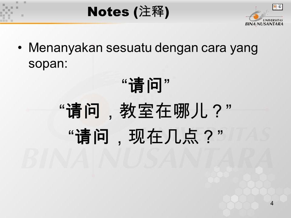 4 Notes ( 注释 ) Menanyakan sesuatu dengan cara yang sopan: 请问 请问,教室在哪儿? 请问,现在几点?