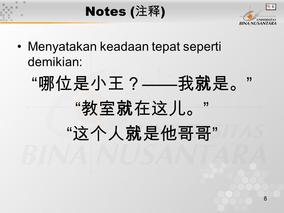 "6 Notes ( 注释 ) Menyatakan keadaan tepat seperti demikian: "" 哪位是小王? —— 我就是。 "" "" 教室就在这儿。 "" "" 这个人就是他哥哥 """