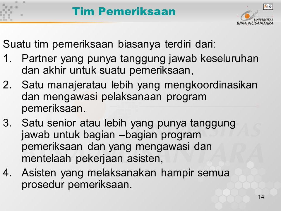 14 Tim Pemeriksaan Suatu tim pemeriksaan biasanya terdiri dari: 1.Partner yang punya tanggung jawab keseluruhan dan akhir untuk suatu pemeriksaan, 2.S