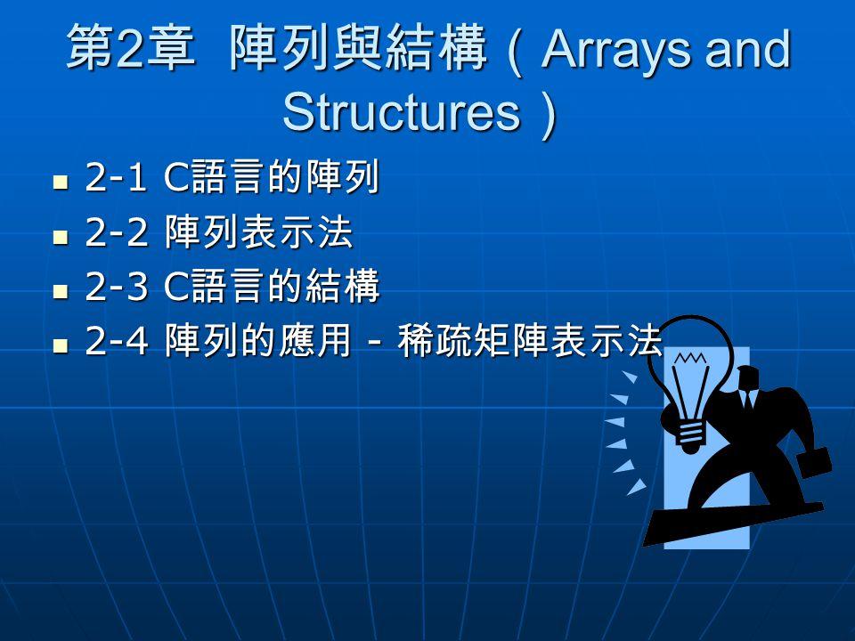 第 2 章 陣列與結構( Arrays and Structures ) 2-1 C 語言的陣列 2-1 C 語言的陣列 2-2 陣列表示法 2-2 陣列表示法 2-3 C 語言的結構 2-3 C 語言的結構 2-4 陣列的應用 - 稀疏矩陣表示法 2-4 陣列的應用 - 稀疏矩陣表示法