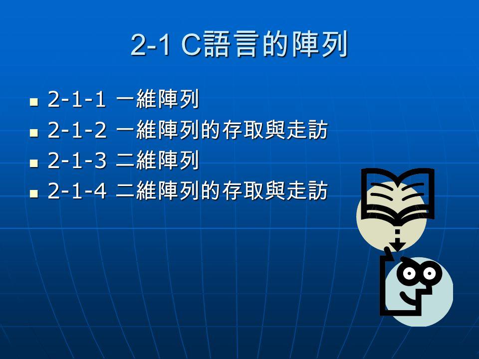 2-1 C 語言的陣列 2-1-1 一維陣列 2-1-1 一維陣列 2-1-2 一維陣列的存取與走訪 2-1-2 一維陣列的存取與走訪 2-1-3 二維陣列 2-1-3 二維陣列 2-1-4 二維陣列的存取與走訪 2-1-4 二維陣列的存取與走訪