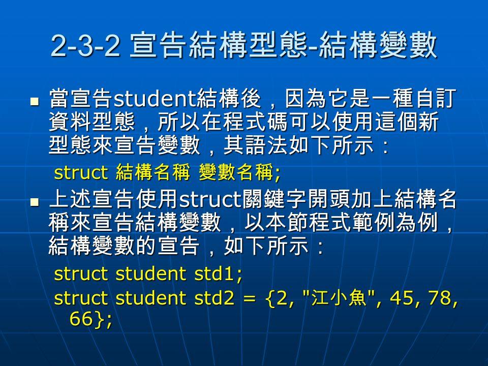 2-3-2 宣告結構型態 - 結構變數 當宣告 student 結構後,因為它是一種自訂 資料型態,所以在程式碼可以使用這個新 型態來宣告變數,其語法如下所示: 當宣告 student 結構後,因為它是一種自訂 資料型態,所以在程式碼可以使用這個新 型態來宣告變數,其語法如下所示: struct 結