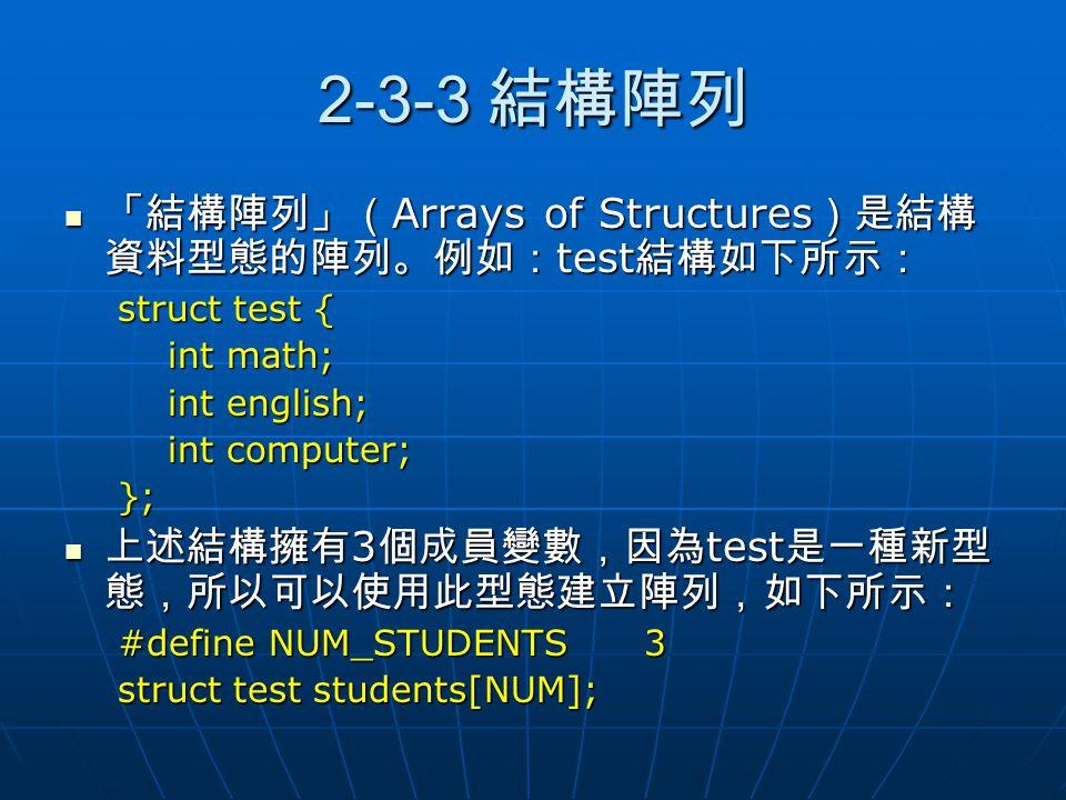 2-3-3 結構陣列 「結構陣列」( Arrays of Structures )是結構 資料型態的陣列。例如: test 結構如下所示: 「結構陣列」( Arrays of Structures )是結構 資料型態的陣列。例如: test 結構如下所示: struct test { int mat