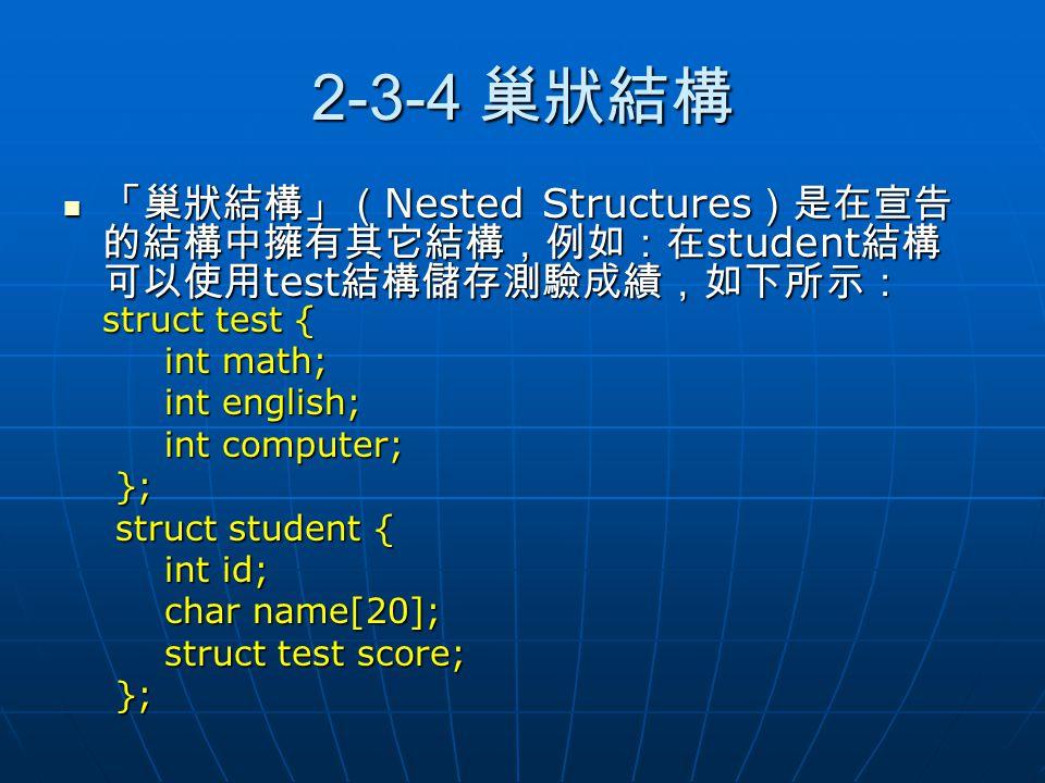 2-3-4 巢狀結構 「巢狀結構」( Nested Structures )是在宣告 的結構中擁有其它結構,例如:在 student 結構 可以使用 test 結構儲存測驗成績,如下所示: struct test { 「巢狀結構」( Nested Structures )是在宣告 的結構中擁有其它結