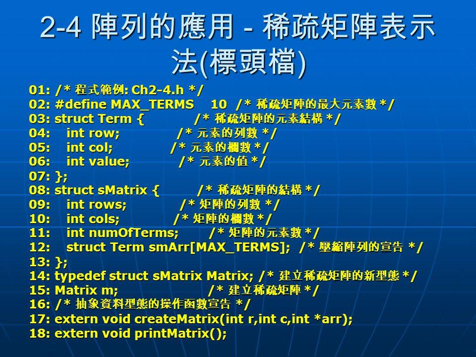 2-4 陣列的應用 - 稀疏矩陣表示 法 ( 標頭檔 ) 01: /* 程式範例 : Ch2-4.h */ 02: #define MAX_TERMS 10 /* 稀疏矩陣的最大元素數 */ 03: struct Term { /* 稀疏矩陣的元素結構 */ 04: int row; /* 元素的列
