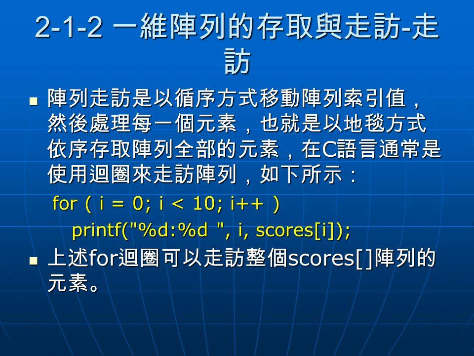 2-1-2 一維陣列的存取與走訪 - 走 訪 陣列走訪是以循序方式移動陣列索引值, 然後處理每一個元素,也就是以地毯方式 依序存取陣列全部的元素,在 C 語言通常是 使用迴圈來走訪陣列,如下所示: 陣列走訪是以循序方式移動陣列索引值, 然後處理每一個元素,也就是以地毯方式 依序存取陣列全部的元素,在