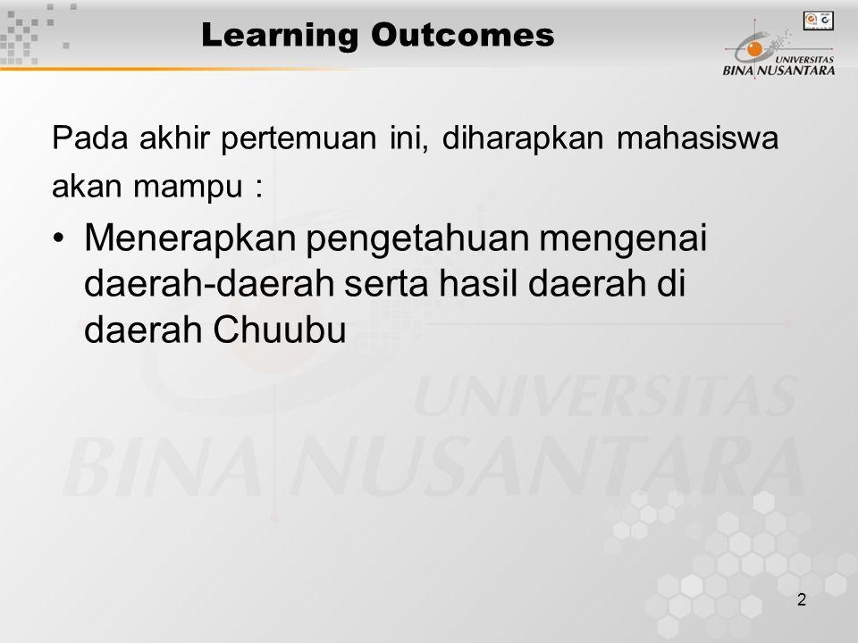 2 Learning Outcomes Pada akhir pertemuan ini, diharapkan mahasiswa akan mampu : Menerapkan pengetahuan mengenai daerah-daerah serta hasil daerah di daerah Chuubu