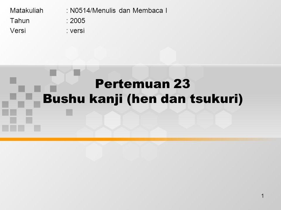 1 Pertemuan 23 Bushu kanji (hen dan tsukuri) Matakuliah: N0514/Menulis dan Membaca I Tahun: 2005 Versi: versi