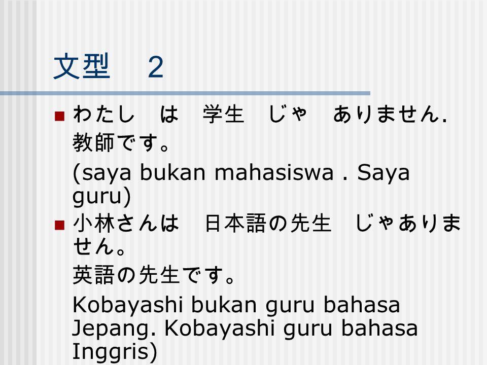 文型 2 わたし は 学生 じゃ ありません. 教師です。 (saya bukan mahasiswa. Saya guru) 小林さんは 日本語の先生 じゃありま せん。 英語の先生です。 Kobayashi bukan guru bahasa Jepang. Kobayashi guru bah