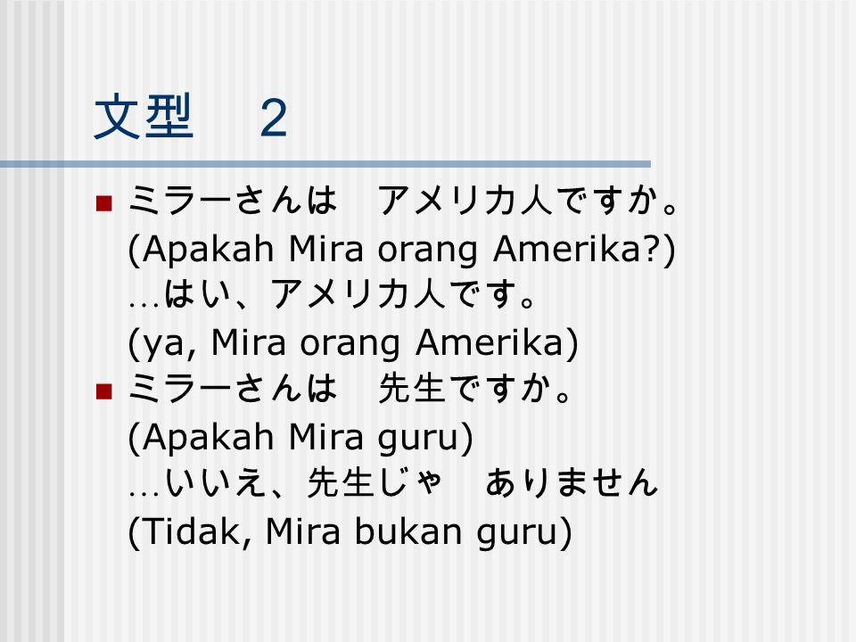 文型 2 ミラーさんは アメリカ人ですか。 (Apakah Mira orang Amerika?) … はい、アメリカ人です。 (ya, Mira orang Amerika) ミラーさんは 先生ですか。 (Apakah Mira guru) … いいえ、先生じゃ ありません (Tidak, Mi