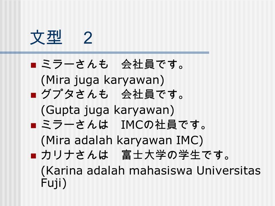 文型 2 ミラーさんも 会社員です。 (Mira juga karyawan) グプタさんも 会社員です。 (Gupta juga karyawan) ミラーさんは IMC の社員です。 (Mira adalah karyawan IMC) カリナさんは 富士大学の学生です。 (Karina ada