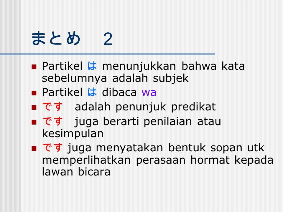 まとめ 2 Partikel は menunjukkan bahwa kata sebelumnya adalah subjek Partikel は dibaca wa です adalah penunjuk predikat です juga berarti penilaian atau kesim