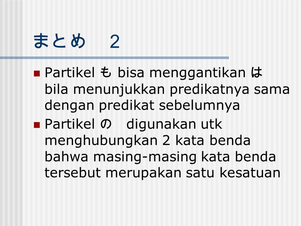 まとめ 2 Partikel も bisa menggantikan は bila menunjukkan predikatnya sama dengan predikat sebelumnya Partikel の digunakan utk menghubungkan 2 kata benda