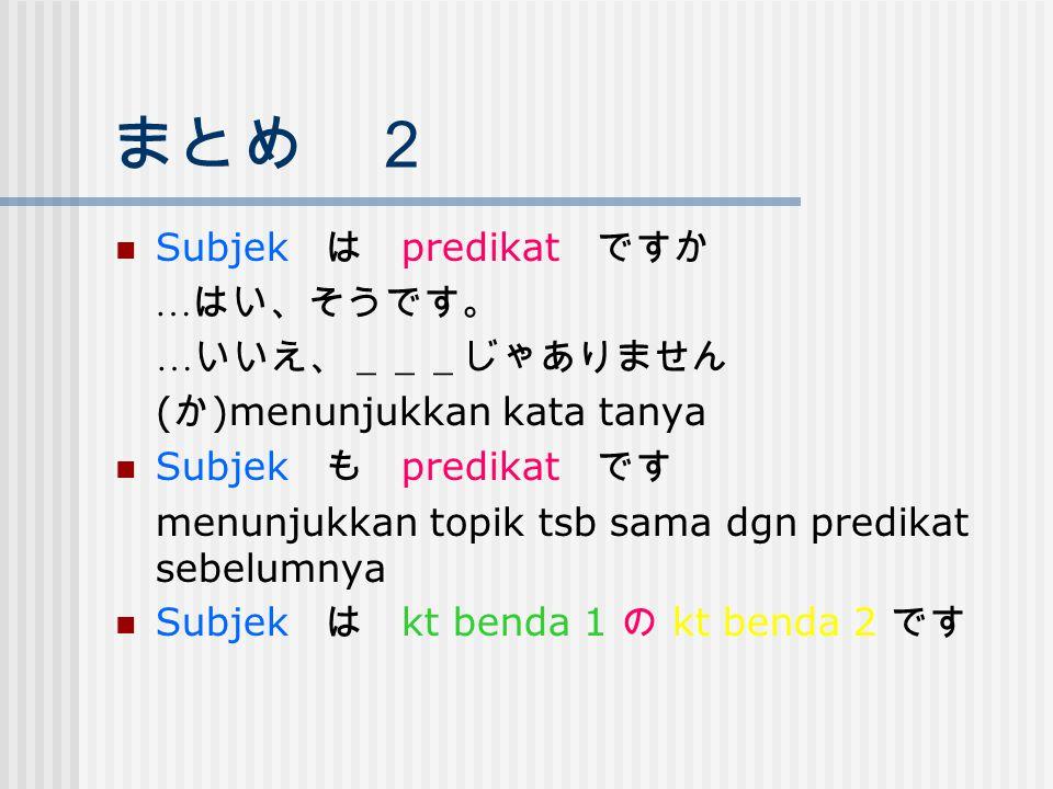 まとめ 2 Subjek は predikat ですか … はい、そうです。 … いいえ、___じゃありません ( か )menunjukkan kata tanya Subjek も predikat です menunjukkan topik tsb sama dgn predikat sebel