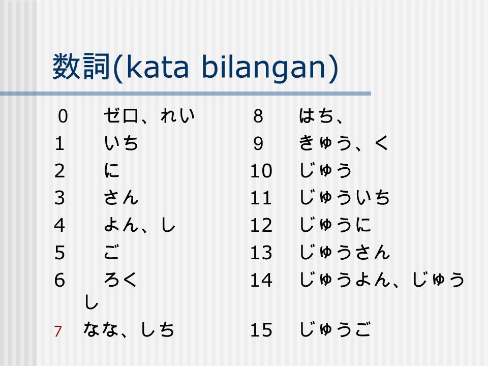 数詞 (kata bilangan) 0ゼロ、れい8はち、 1 いち9きゅう、く 2 に 10 じゅう 3 さん 11 じゅういち 4 よん、し 12 じゅうに 5 ご 13 じゅうさん 6 ろく 14 じゅうよん、じゅう し 7 なな、しち 15 じゅうご