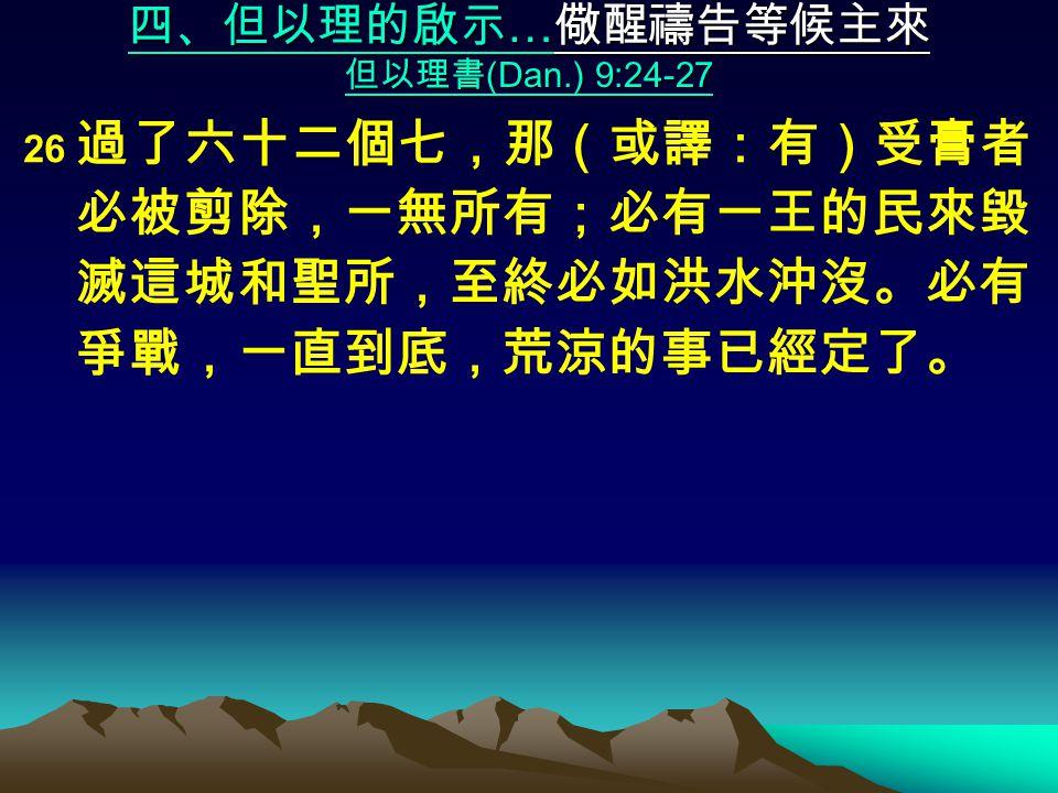 四、但以理的啟示 … 儆醒禱告等候主來 但以理書 (Dan.) 9:24-27 26 過了六十二個七,那(或譯:有)受膏者 必被剪除,一無所有;必有一王的民來毀 滅這城和聖所,至終必如洪水沖沒。必有 爭戰,一直到底,荒涼的事已經定了。